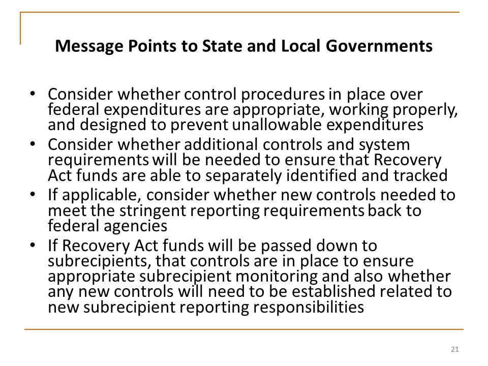 21 Message Points to State and Local Governments Consider whether control procedures in place over federal expenditures are appropriate, working properly, and designed to prevent unallowable expenditures Consider whether additional controls and system requirements will be needed to ensure that Recovery Act funds are able to separately identified and tracked If applicable, consider whether new controls needed to meet the stringent reporting requirements back to federal agencies If Recovery Act funds will be passed down to subrecipients, that controls are in place to ensure appropriate subrecipient monitoring and also whether any new controls will need to be established related to new subrecipient reporting responsibilities