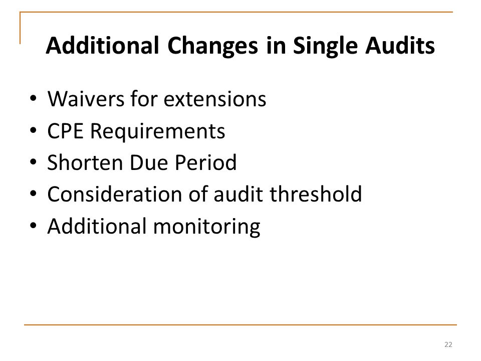 22 Additional Changes in Single Audits Waivers for extensions CPE Requirements Shorten Due Period Consideration of audit threshold Additional monitoring