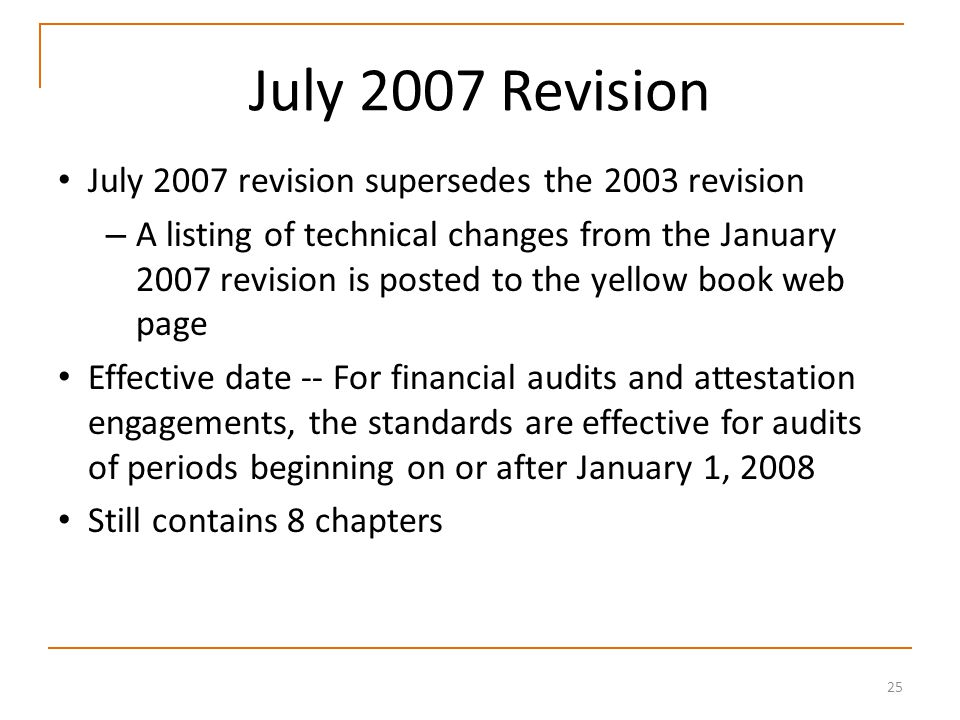 25 July 2007 Revision July 2007 revision supersedes the 2003 revision – A listing of technical changes from the January 2007 revision is posted to the yellow book web page Effective date -- For financial audits and attestation engagements, the standards are effective for audits of periods beginning on or after January 1, 2008 Still contains 8 chapters