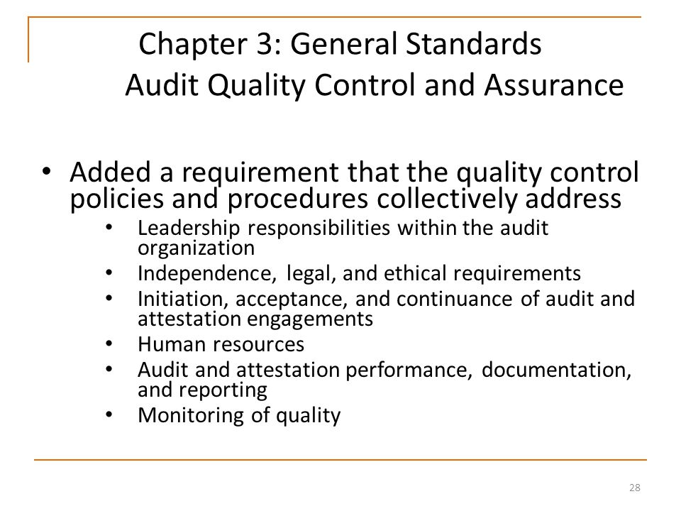 28 Chapter 3: General Standards Audit Quality Control and Assurance Added a requirement that the quality control policies and procedures collectively address Leadership responsibilities within the audit organization Independence, legal, and ethical requirements Initiation, acceptance, and continuance of audit and attestation engagements Human resources Audit and attestation performance, documentation, and reporting Monitoring of quality