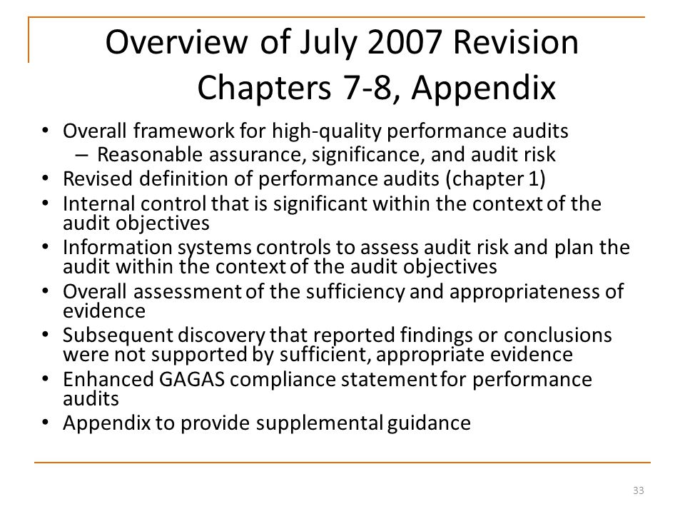 33 Overview of July 2007 Revision Chapters 7-8, Appendix Overall framework for high-quality performance audits – Reasonable assurance, significance, and audit risk Revised definition of performance audits (chapter 1) Internal control that is significant within the context of the audit objectives Information systems controls to assess audit risk and plan the audit within the context of the audit objectives Overall assessment of the sufficiency and appropriateness of evidence Subsequent discovery that reported findings or conclusions were not supported by sufficient, appropriate evidence Enhanced GAGAS compliance statement for performance audits Appendix to provide supplemental guidance