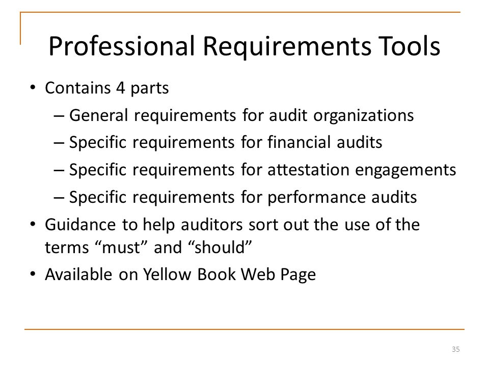 35 Professional Requirements Tools Contains 4 parts – General requirements for audit organizations – Specific requirements for financial audits – Specific requirements for attestation engagements – Specific requirements for performance audits Guidance to help auditors sort out the use of the terms must and should Available on Yellow Book Web Page