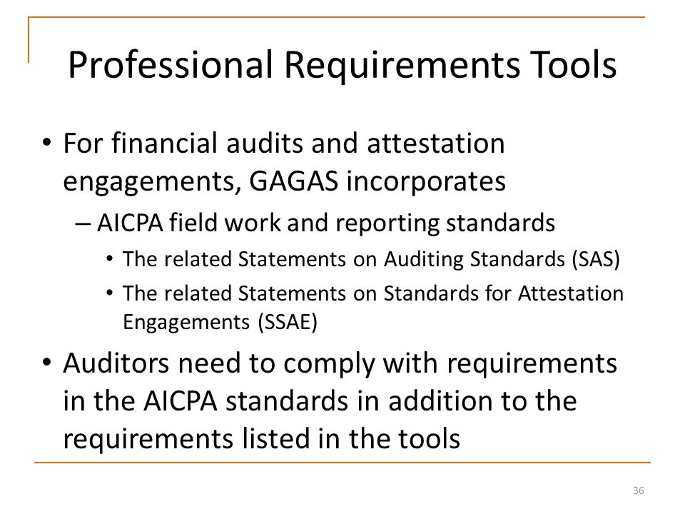 36 Professional Requirements Tools For financial audits and attestation engagements, GAGAS incorporates – AICPA field work and reporting standards The related Statements on Auditing Standards (SAS) The related Statements on Standards for Attestation Engagements (SSAE) Auditors need to comply with requirements in the AICPA standards in addition to the requirements listed in the tools