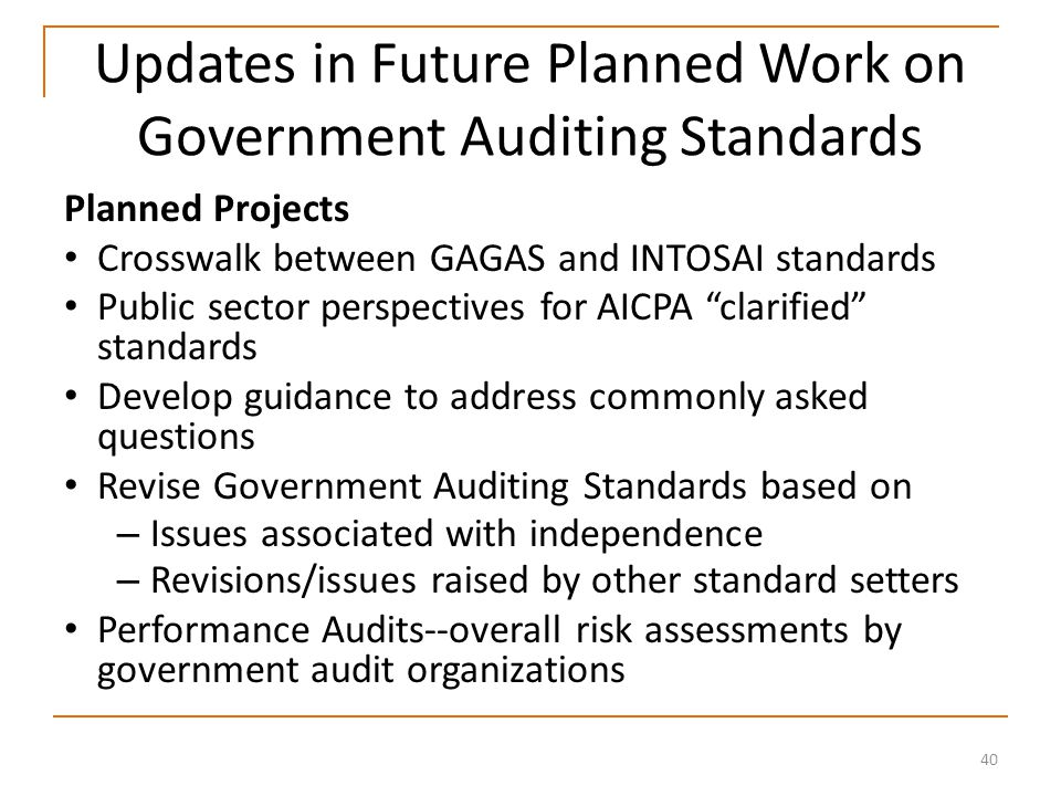 40 Updates in Future Planned Work on Government Auditing Standards Planned Projects Crosswalk between GAGAS and INTOSAI standards Public sector perspectives for AICPA clarified standards Develop guidance to address commonly asked questions Revise Government Auditing Standards based on – Issues associated with independence – Revisions/issues raised by other standard setters Performance Audits--overall risk assessments by government audit organizations