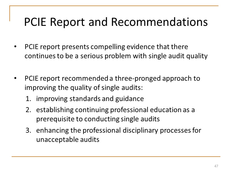47 PCIE Report and Recommendations PCIE report presents compelling evidence that there continues to be a serious problem with single audit quality PCIE report recommended a three-pronged approach to improving the quality of single audits: 1.improving standards and guidance 2.establishing continuing professional education as a prerequisite to conducting single audits 3.enhancing the professional disciplinary processes for unacceptable audits