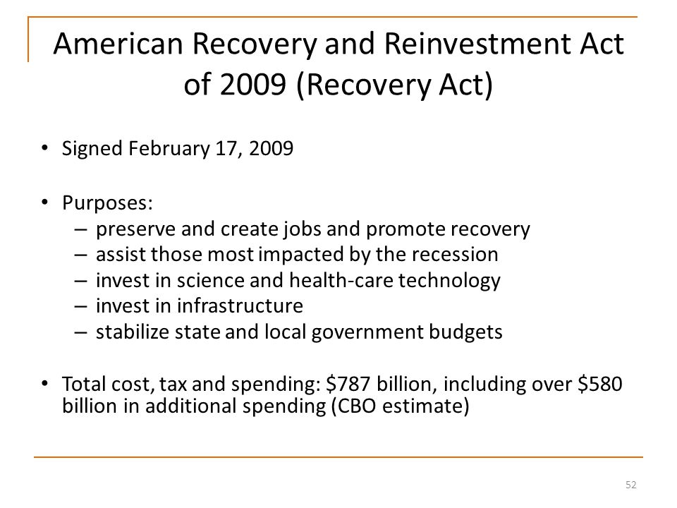52 American Recovery and Reinvestment Act of 2009 (Recovery Act) Signed February 17, 2009 Purposes: – preserve and create jobs and promote recovery – assist those most impacted by the recession – invest in science and health-care technology – invest in infrastructure – stabilize state and local government budgets Total cost, tax and spending: $787 billion, including over $580 billion in additional spending (CBO estimate)