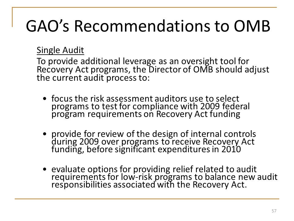 57 GAO's Recommendations to OMB Single Audit To provide additional leverage as an oversight tool for Recovery Act programs, the Director of OMB should adjust the current audit process to: focus the risk assessment auditors use to select programs to test for compliance with 2009 federal program requirements on Recovery Act funding provide for review of the design of internal controls during 2009 over programs to receive Recovery Act funding, before significant expenditures in 2010 evaluate options for providing relief related to audit requirements for low-risk programs to balance new audit responsibilities associated with the Recovery Act.