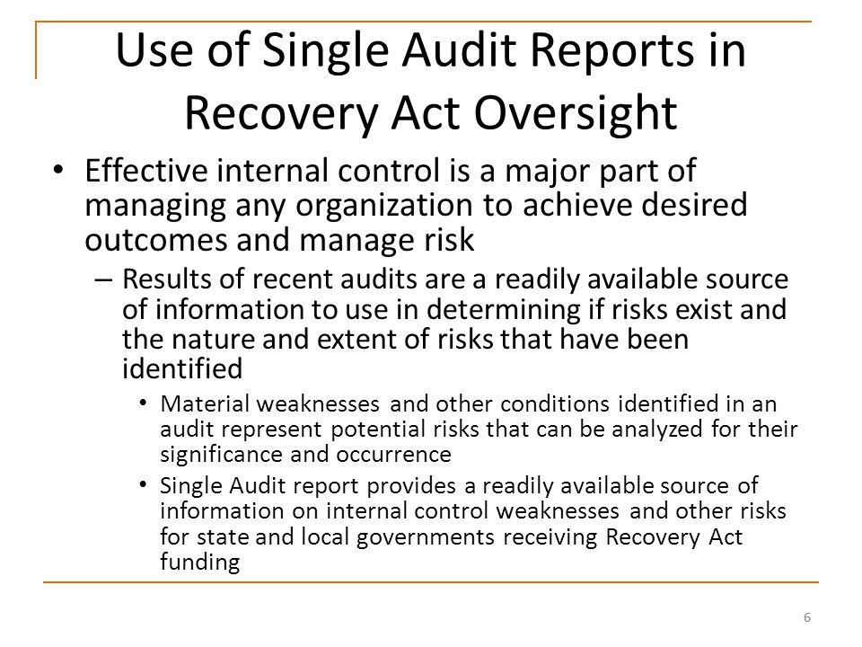 66 Use of Single Audit Reports in Recovery Act Oversight Effective internal control is a major part of managing any organization to achieve desired outcomes and manage risk – Results of recent audits are a readily available source of information to use in determining if risks exist and the nature and extent of risks that have been identified Material weaknesses and other conditions identified in an audit represent potential risks that can be analyzed for their significance and occurrence Single Audit report provides a readily available source of information on internal control weaknesses and other risks for state and local governments receiving Recovery Act funding