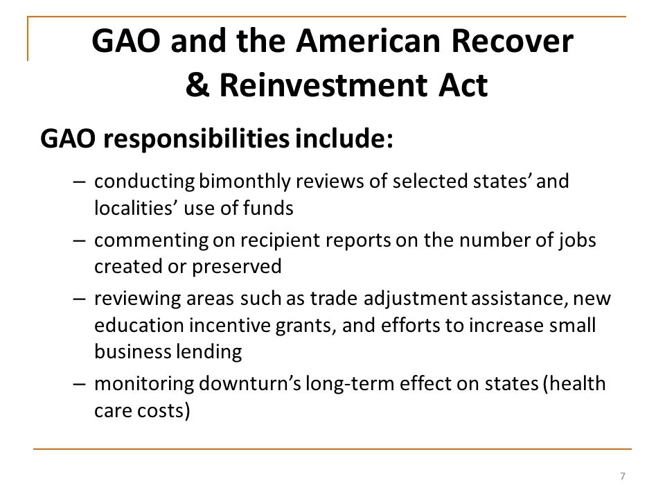 77 GAO and the American Recover & Reinvestment Act GAO responsibilities include: – conducting bimonthly reviews of selected states' and localities' use of funds – commenting on recipient reports on the number of jobs created or preserved – reviewing areas such as trade adjustment assistance, new education incentive grants, and efforts to increase small business lending – monitoring downturn's long-term effect on states (health care costs)