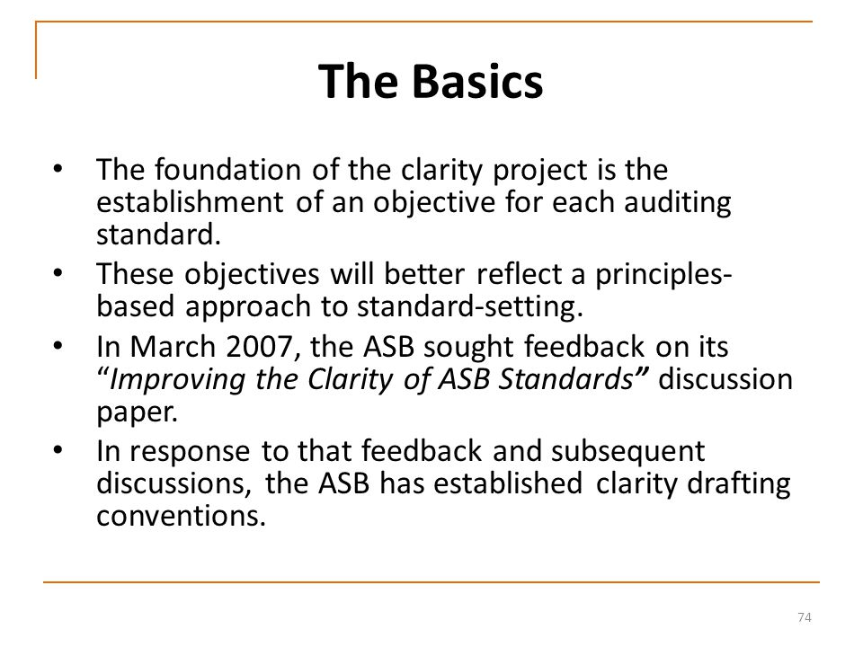 74 The Basics The foundation of the clarity project is the establishment of an objective for each auditing standard.