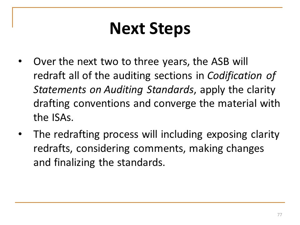 77 Next Steps Over the next two to three years, the ASB will redraft all of the auditing sections in Codification of Statements on Auditing Standards, apply the clarity drafting conventions and converge the material with the ISAs.