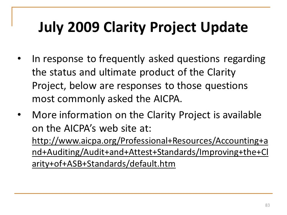 83 July 2009 Clarity Project Update In response to frequently asked questions regarding the status and ultimate product of the Clarity Project, below are responses to those questions most commonly asked the AICPA.