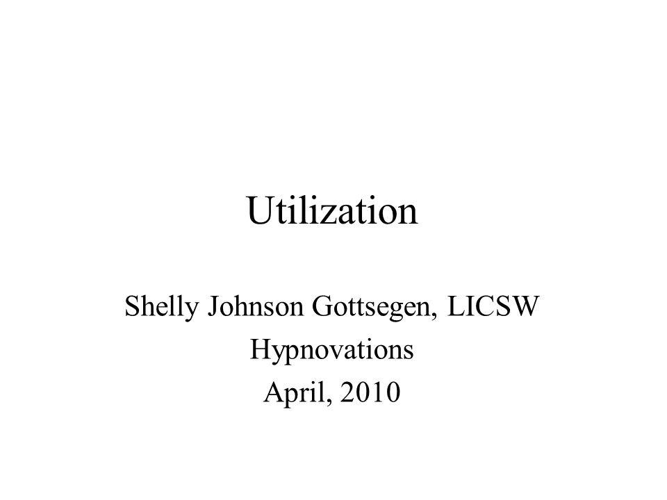 Utilization Shelly Johnson Gottsegen, LICSW Hypnovations April, 2010