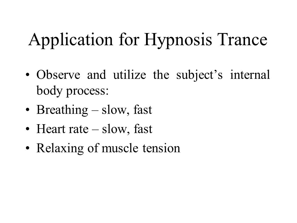 Application for Hypnosis Trance Observe and utilize the subject's internal body process: Breathing – slow, fast Heart rate – slow, fast Relaxing of muscle tension