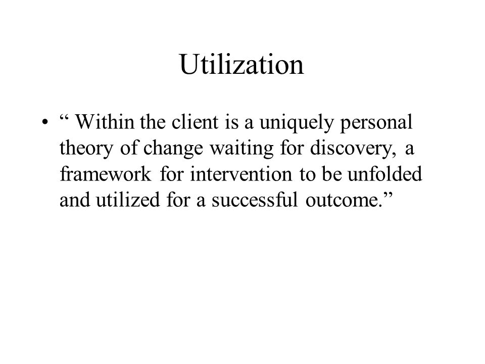 Utilization Within the client is a uniquely personal theory of change waiting for discovery, a framework for intervention to be unfolded and utilized for a successful outcome.