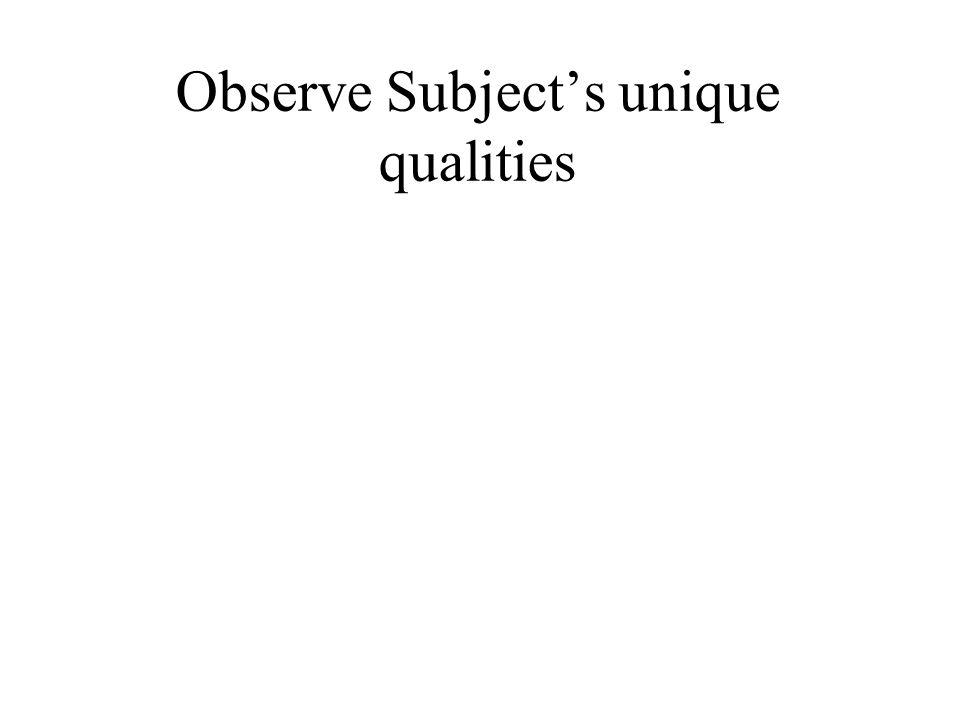 Observe Subject's unique qualities