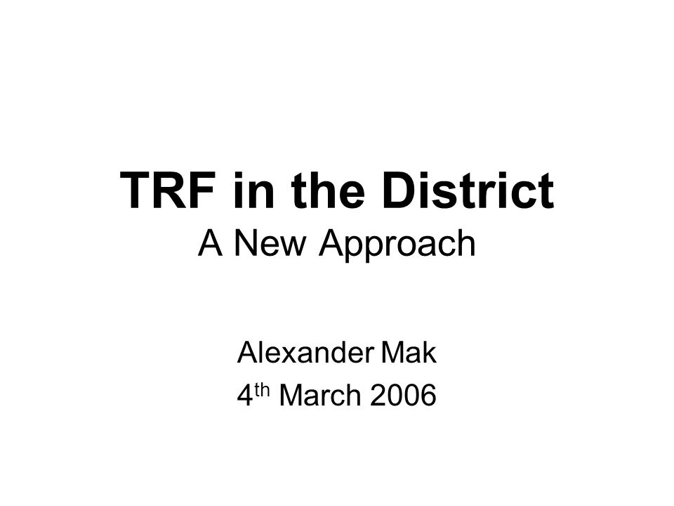 TRF in the District A New Approach Alexander Mak 4 th March 2006