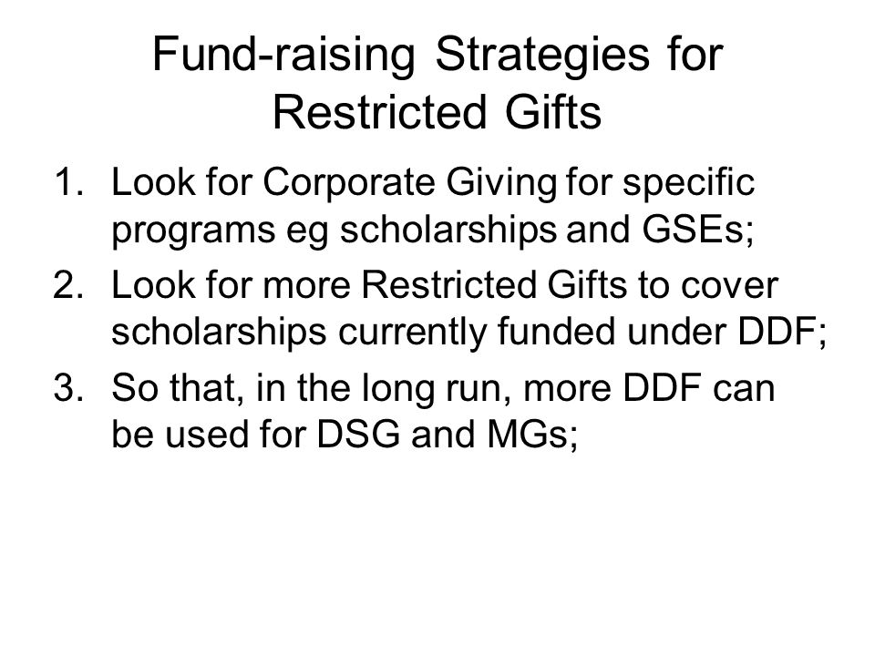 Fund-raising Strategies for Restricted Gifts 1.Look for Corporate Giving for specific programs eg scholarships and GSEs; 2.Look for more Restricted Gifts to cover scholarships currently funded under DDF; 3.So that, in the long run, more DDF can be used for DSG and MGs;