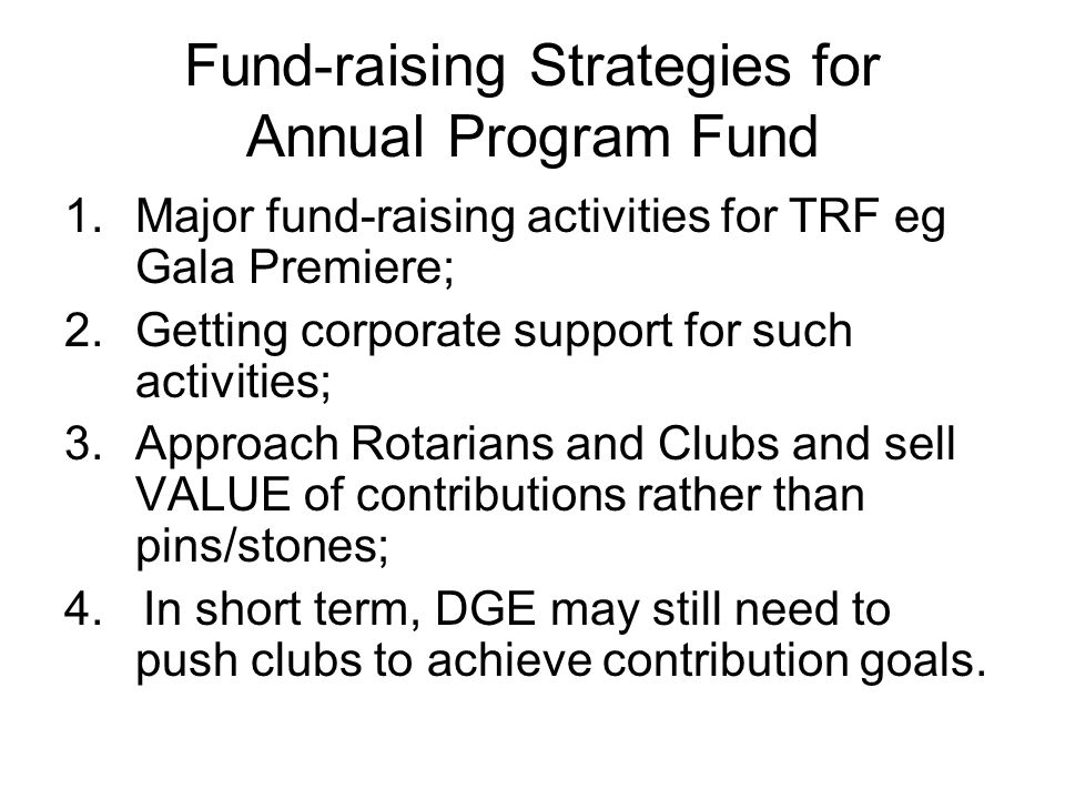 Fund-raising Strategies for Annual Program Fund 1.Major fund-raising activities for TRF eg Gala Premiere; 2.Getting corporate support for such activities; 3.Approach Rotarians and Clubs and sell VALUE of contributions rather than pins/stones; 4.