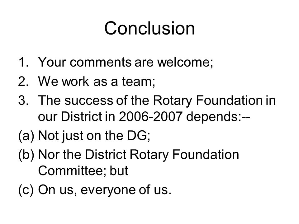 Conclusion 1.Your comments are welcome; 2.We work as a team; 3.The success of the Rotary Foundation in our District in 2006-2007 depends:-- (a)Not just on the DG; (b)Nor the District Rotary Foundation Committee; but (c)On us, everyone of us.