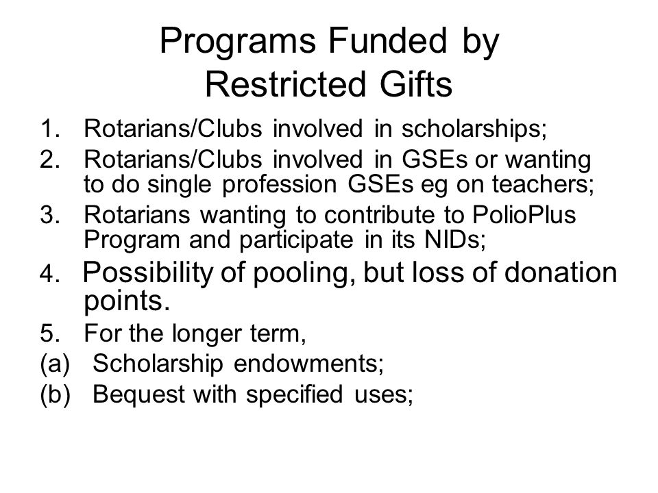 Programs Funded by Restricted Gifts 1.Rotarians/Clubs involved in scholarships; 2.Rotarians/Clubs involved in GSEs or wanting to do single profession GSEs eg on teachers; 3.Rotarians wanting to contribute to PolioPlus Program and participate in its NIDs; 4.