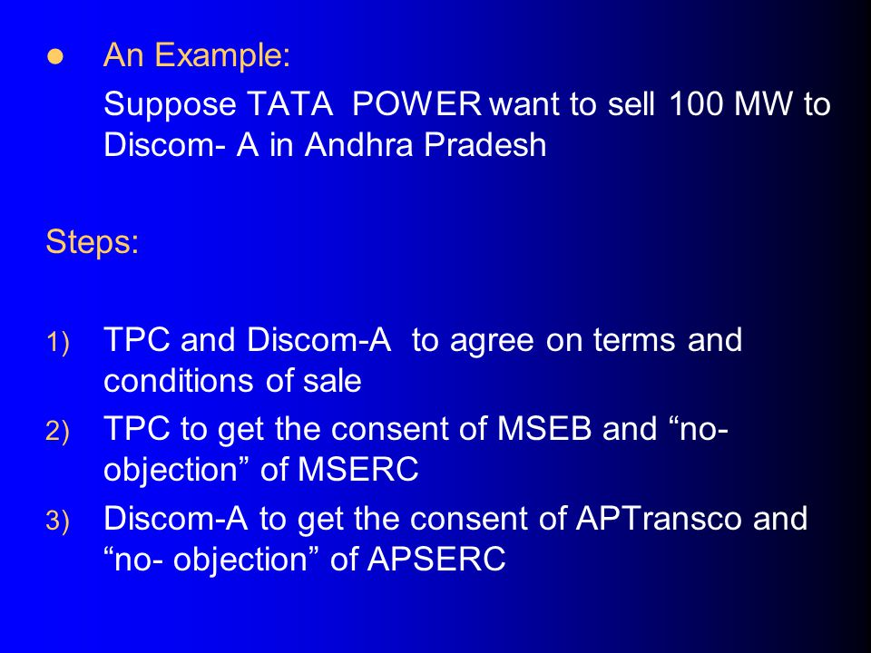 An Example: Suppose TATA POWER want to sell 100 MW to Discom- A in Andhra Pradesh Steps: 1) TPC and Discom-A to agree on terms and conditions of sale 2) TPC to get the consent of MSEB and no- objection of MSERC 3) Discom-A to get the consent of APTransco and no- objection of APSERC