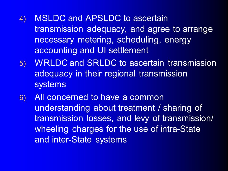 4) MSLDC and APSLDC to ascertain transmission adequacy, and agree to arrange necessary metering, scheduling, energy accounting and UI settlement 5) WRLDC and SRLDC to ascertain transmission adequacy in their regional transmission systems 6) All concerned to have a common understanding about treatment / sharing of transmission losses, and levy of transmission/ wheeling charges for the use of intra-State and inter-State systems