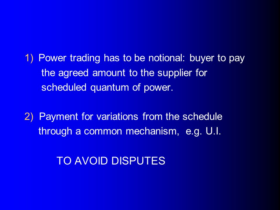 1) Power trading has to be notional: buyer to pay the agreed amount to the supplier for scheduled quantum of power.