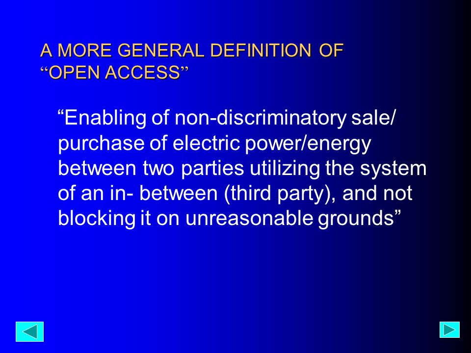 A MORE GENERAL DEFINITION OF OPEN ACCESS Enabling of non-discriminatory sale/ purchase of electric power/energy between two parties utilizing the system of an in- between (third party), and not blocking it on unreasonable grounds