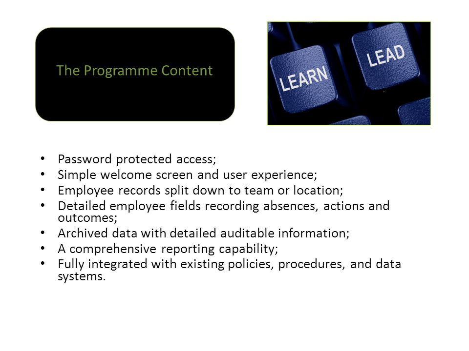 Password protected access; Simple welcome screen and user experience; Employee records split down to team or location; Detailed employee fields recording absences, actions and outcomes; Archived data with detailed auditable information; A comprehensive reporting capability; Fully integrated with existing policies, procedures, and data systems.
