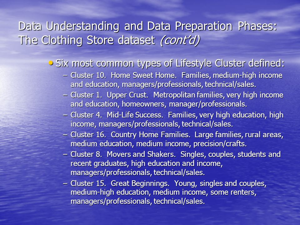 Data Understanding and Data Preparation Phases: The Clothing Store dataset (cont'd) Six most common types of Lifestyle Cluster defined: Six most common types of Lifestyle Cluster defined: –Cluster 10.