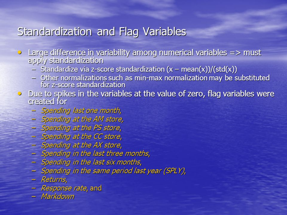 Standardization and Flag Variables Large difference in variability among numerical variables => must apply standardization Large difference in variability among numerical variables => must apply standardization –Standardize via z-score standardization (x – mean(x))/(std(x)) –Other normalizations such as min-max normalization may be substituted for z-score standardization Due to spikes in the variables at the value of zero, flag variables were created for Due to spikes in the variables at the value of zero, flag variables were created for –Spending last one month, –Spending at the AM store, –Spending at the PS store, –Spending at the CC store, –Spending at the AX store, –Spending in the last three months, –Spending in the last six months, –Spending in the same period last year (SPLY), –Returns, –Response rate, and –Markdown