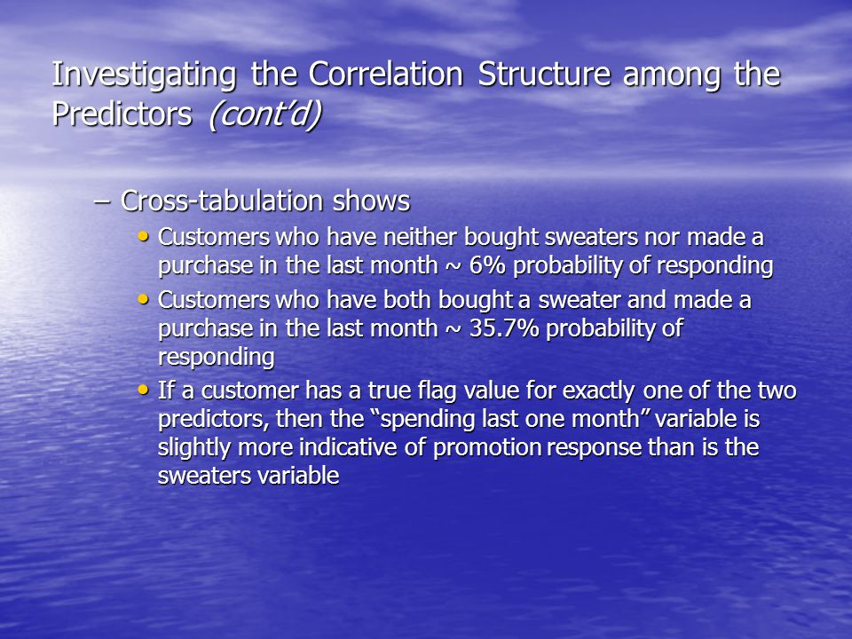 Investigating the Correlation Structure among the Predictors (cont'd) –Cross-tabulation shows Customers who have neither bought sweaters nor made a purchase in the last month ~ 6% probability of responding Customers who have neither bought sweaters nor made a purchase in the last month ~ 6% probability of responding Customers who have both bought a sweater and made a purchase in the last month ~ 35.7% probability of responding Customers who have both bought a sweater and made a purchase in the last month ~ 35.7% probability of responding If a customer has a true flag value for exactly one of the two predictors, then the spending last one month variable is slightly more indicative of promotion response than is the sweaters variable If a customer has a true flag value for exactly one of the two predictors, then the spending last one month variable is slightly more indicative of promotion response than is the sweaters variable