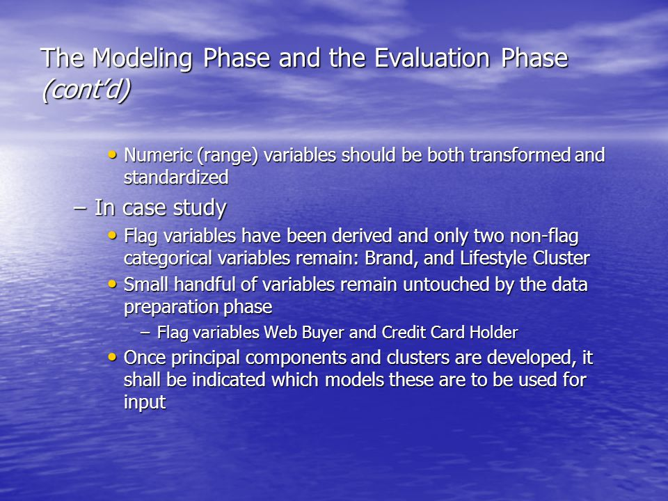 The Modeling Phase and the Evaluation Phase (cont'd) Numeric (range) variables should be both transformed and standardized Numeric (range) variables should be both transformed and standardized –In case study Flag variables have been derived and only two non-flag categorical variables remain: Brand, and Lifestyle Cluster Flag variables have been derived and only two non-flag categorical variables remain: Brand, and Lifestyle Cluster Small handful of variables remain untouched by the data preparation phase Small handful of variables remain untouched by the data preparation phase –Flag variables Web Buyer and Credit Card Holder Once principal components and clusters are developed, it shall be indicated which models these are to be used for input Once principal components and clusters are developed, it shall be indicated which models these are to be used for input