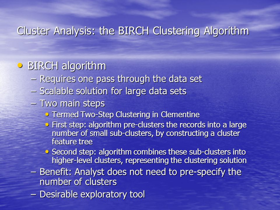 Cluster Analysis: the BIRCH Clustering Algorithm BIRCH algorithm BIRCH algorithm –Requires one pass through the data set –Scalable solution for large data sets –Two main steps Termed Two-Step Clustering in Clementine Termed Two-Step Clustering in Clementine First step: algorithm pre-clusters the records into a large number of small sub-clusters, by constructing a cluster feature tree First step: algorithm pre-clusters the records into a large number of small sub-clusters, by constructing a cluster feature tree Second step: algorithm combines these sub-clusters into higher-level clusters, representing the clustering solution Second step: algorithm combines these sub-clusters into higher-level clusters, representing the clustering solution –Benefit: Analyst does not need to pre-specify the number of clusters –Desirable exploratory tool