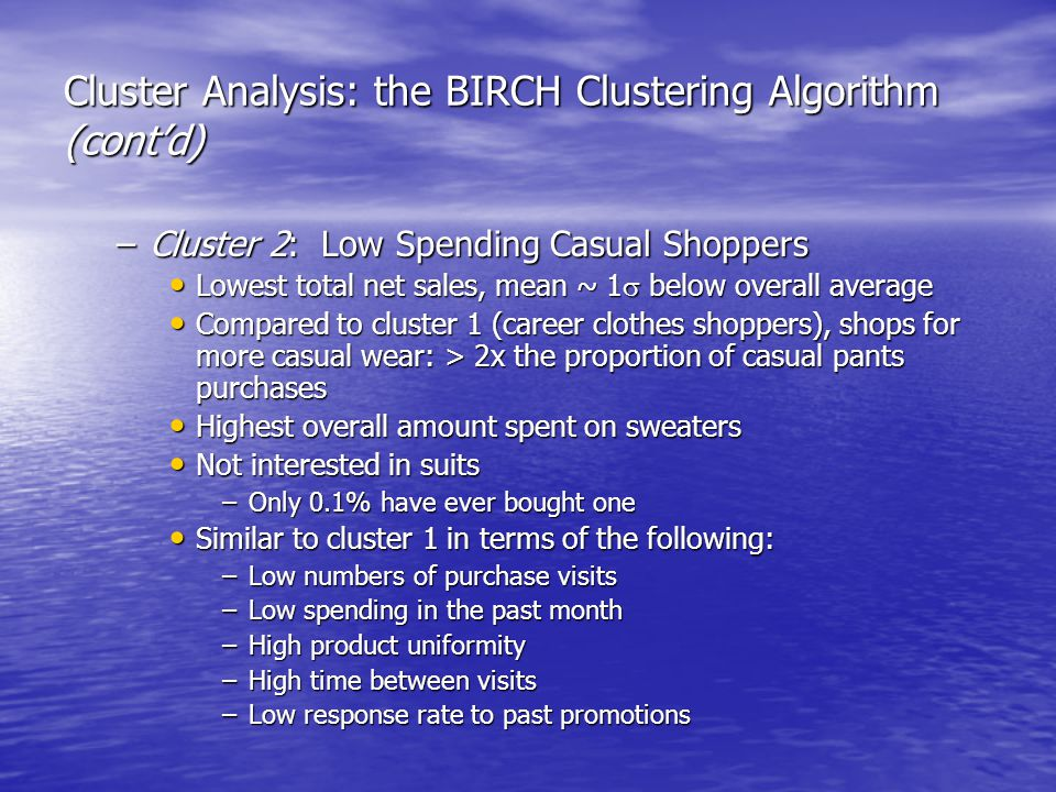 Cluster Analysis: the BIRCH Clustering Algorithm (cont'd) –Cluster 2: Low Spending Casual Shoppers Lowest total net sales, mean ~ 1  below overall average Lowest total net sales, mean ~ 1  below overall average Compared to cluster 1 (career clothes shoppers), shops for more casual wear: > 2x the proportion of casual pants purchases Compared to cluster 1 (career clothes shoppers), shops for more casual wear: > 2x the proportion of casual pants purchases Highest overall amount spent on sweaters Highest overall amount spent on sweaters Not interested in suits Not interested in suits –Only 0.1% have ever bought one Similar to cluster 1 in terms of the following: Similar to cluster 1 in terms of the following: –Low numbers of purchase visits –Low spending in the past month –High product uniformity –High time between visits –Low response rate to past promotions