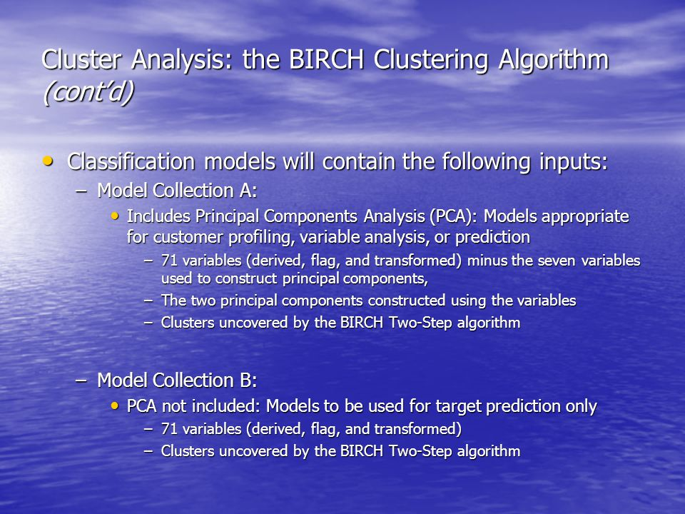 Cluster Analysis: the BIRCH Clustering Algorithm (cont'd) Classification models will contain the following inputs: Classification models will contain the following inputs: –Model Collection A: Includes Principal Components Analysis (PCA): Models appropriate for customer profiling, variable analysis, or prediction Includes Principal Components Analysis (PCA): Models appropriate for customer profiling, variable analysis, or prediction –71 variables (derived, flag, and transformed) minus the seven variables used to construct principal components, –The two principal components constructed using the variables –Clusters uncovered by the BIRCH Two-Step algorithm –Model Collection B: PCA not included: Models to be used for target prediction only PCA not included: Models to be used for target prediction only –71 variables (derived, flag, and transformed) –Clusters uncovered by the BIRCH Two-Step algorithm
