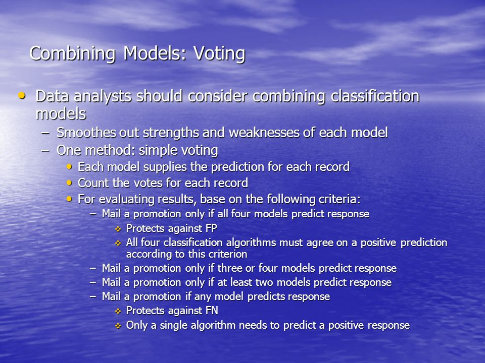Combining Models: Voting Data analysts should consider combining classification models Data analysts should consider combining classification models –Smoothes out strengths and weaknesses of each model –One method: simple voting Each model supplies the prediction for each record Each model supplies the prediction for each record Count the votes for each record Count the votes for each record For evaluating results, base on the following criteria: For evaluating results, base on the following criteria: –Mail a promotion only if all four models predict response  Protects against FP  All four classification algorithms must agree on a positive prediction according to this criterion –Mail a promotion only if three or four models predict response –Mail a promotion only if at least two models predict response –Mail a promotion if any model predicts response  Protects against FN  Only a single algorithm needs to predict a positive response