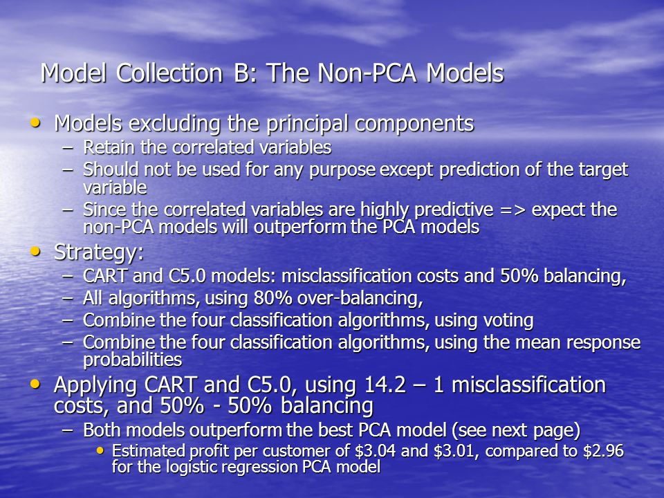 Model Collection B: The Non-PCA Models Models excluding the principal components Models excluding the principal components –Retain the correlated variables –Should not be used for any purpose except prediction of the target variable –Since the correlated variables are highly predictive => expect the non-PCA models will outperform the PCA models Strategy: Strategy: –CART and C5.0 models: misclassification costs and 50% balancing, –All algorithms, using 80% over-balancing, –Combine the four classification algorithms, using voting –Combine the four classification algorithms, using the mean response probabilities Applying CART and C5.0, using 14.2 – 1 misclassification costs, and 50% - 50% balancing Applying CART and C5.0, using 14.2 – 1 misclassification costs, and 50% - 50% balancing –Both models outperform the best PCA model (see next page) Estimated profit per customer of $3.04 and $3.01, compared to $2.96 for the logistic regression PCA model Estimated profit per customer of $3.04 and $3.01, compared to $2.96 for the logistic regression PCA model