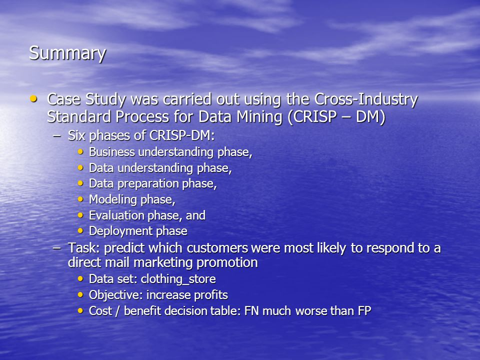 Summary Case Study was carried out using the Cross-Industry Standard Process for Data Mining (CRISP – DM) Case Study was carried out using the Cross-Industry Standard Process for Data Mining (CRISP – DM) –Six phases of CRISP-DM: Business understanding phase, Business understanding phase, Data understanding phase, Data understanding phase, Data preparation phase, Data preparation phase, Modeling phase, Modeling phase, Evaluation phase, and Evaluation phase, and Deployment phase Deployment phase –Task: predict which customers were most likely to respond to a direct mail marketing promotion Data set: clothing_store Data set: clothing_store Objective: increase profits Objective: increase profits Cost / benefit decision table: FN much worse than FP Cost / benefit decision table: FN much worse than FP