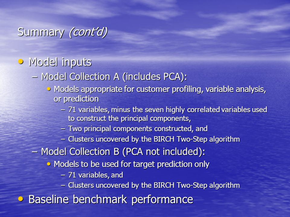 Summary (cont'd) Model inputs Model inputs –Model Collection A (includes PCA): Models appropriate for customer profiling, variable analysis, or prediction Models appropriate for customer profiling, variable analysis, or prediction –71 variables, minus the seven highly correlated variables used to construct the principal components, –Two principal components constructed, and –Clusters uncovered by the BIRCH Two-Step algorithm –Model Collection B (PCA not included): Models to be used for target prediction only Models to be used for target prediction only –71 variables, and –Clusters uncovered by the BIRCH Two-Step algorithm Baseline benchmark performance Baseline benchmark performance
