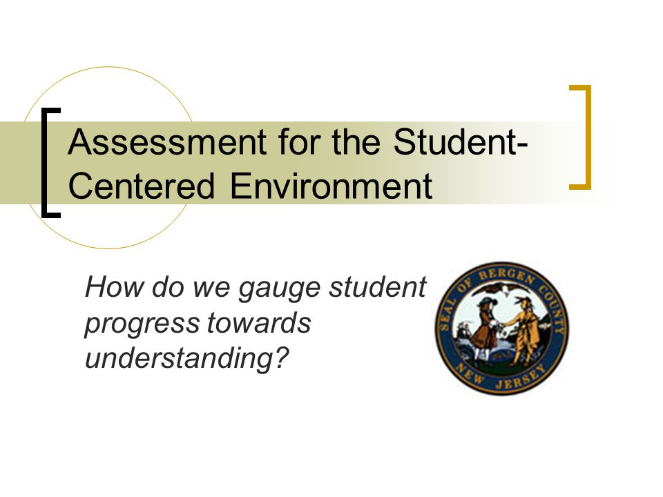Assessment for the Student- Centered Environment How do we gauge student progress towards understanding?