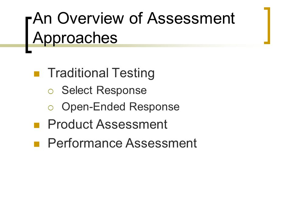 An Overview of Assessment Approaches Traditional Testing  Select Response  Open-Ended Response Product Assessment Performance Assessment