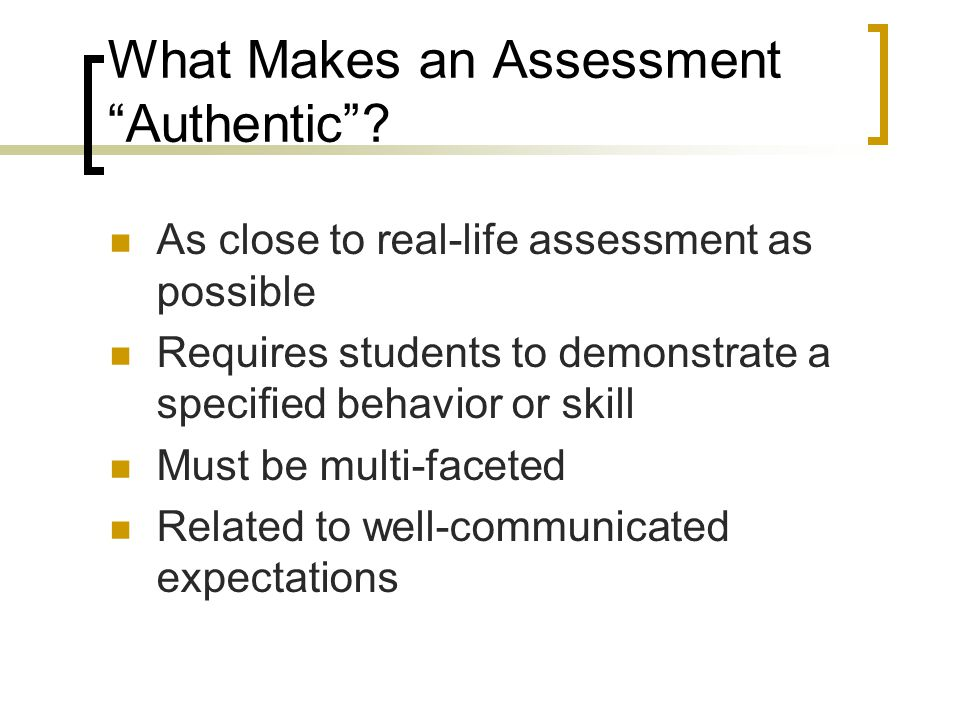 "What Makes an Assessment ""Authentic""? As close to real-life assessment as possible Requires students to demonstrate a specified behavior or skill Must"