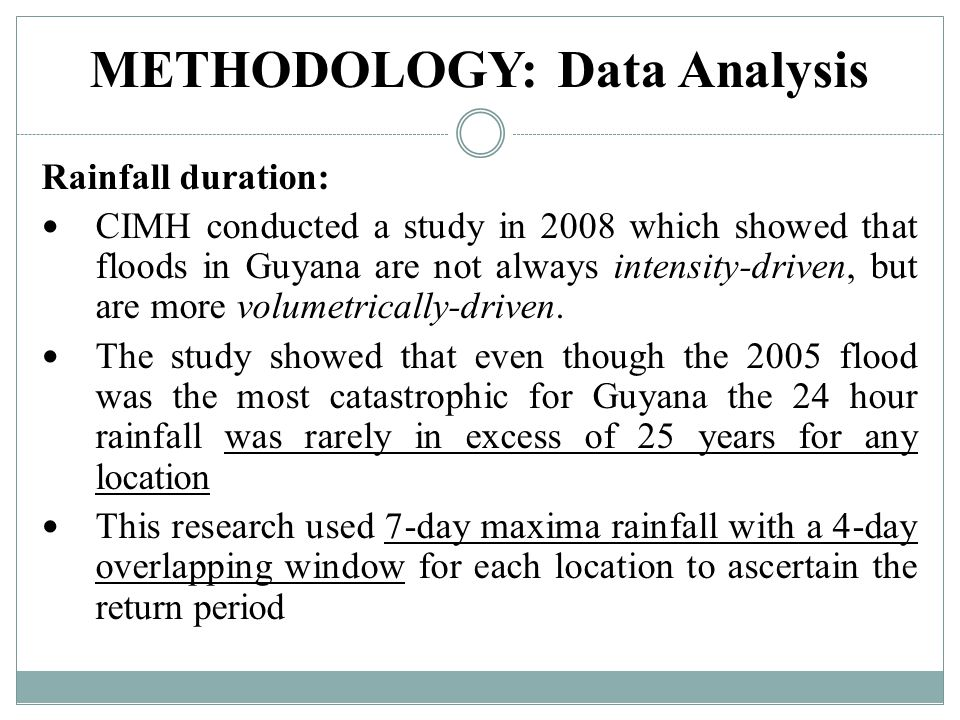 METHODOLOGY: Data Analysis Rainfall duration: CIMH conducted a study in 2008 which showed that floods in Guyana are not always intensity-driven, but are more volumetrically-driven.