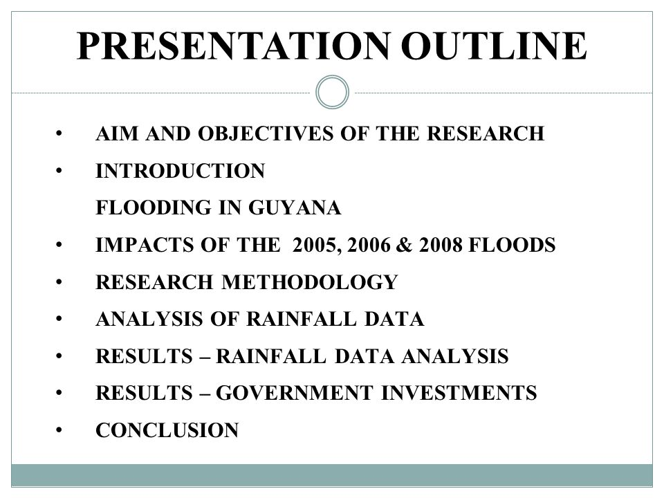 PRESENTATION OUTLINE AIM AND OBJECTIVES OF THE RESEARCH INTRODUCTION FLOODING IN GUYANA IMPACTS OF THE 2005, 2006 & 2008 FLOODS RESEARCH METHODOLOGY ANALYSIS OF RAINFALL DATA RESULTS – RAINFALL DATA ANALYSIS RESULTS – GOVERNMENT INVESTMENTS CONCLUSION