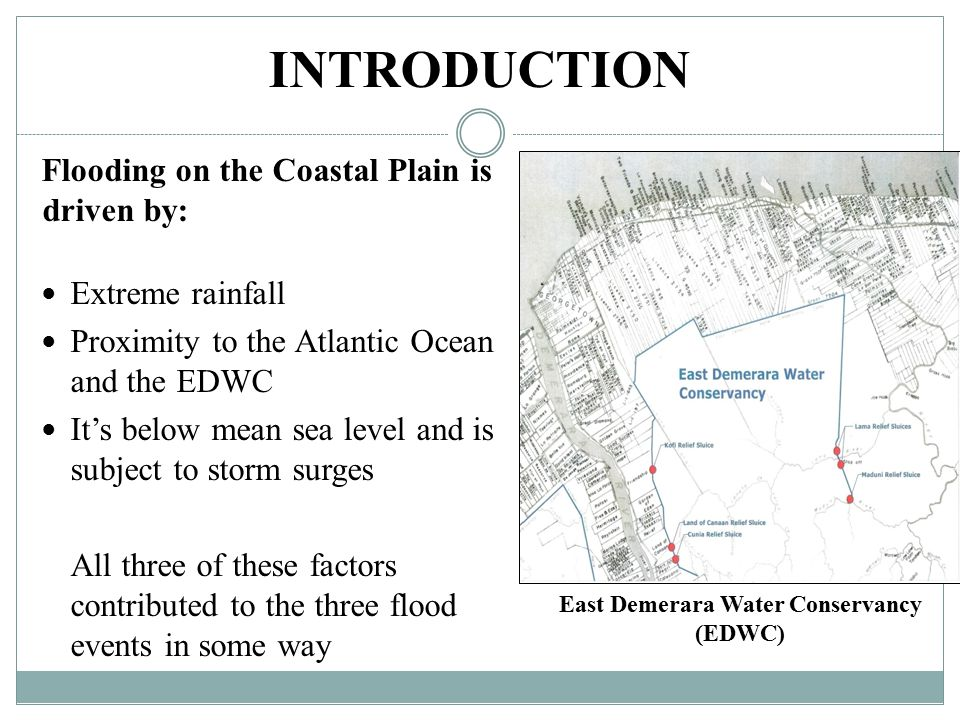 INTRODUCTION Flooding on the Coastal Plain is driven by: Extreme rainfall Proximity to the Atlantic Ocean and the EDWC It's below mean sea level and is subject to storm surges All three of these factors contributed to the three flood events in some way East Demerara Water Conservancy (EDWC)