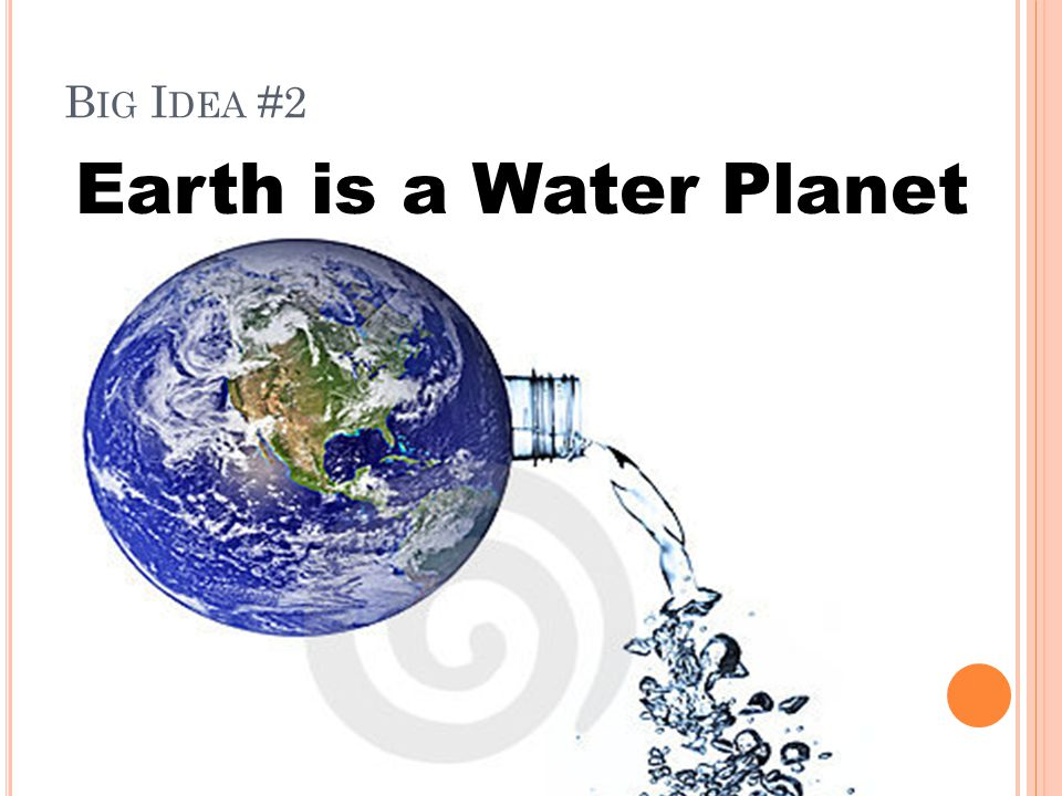 B IG I DEA #2 Earth is a Water Planet