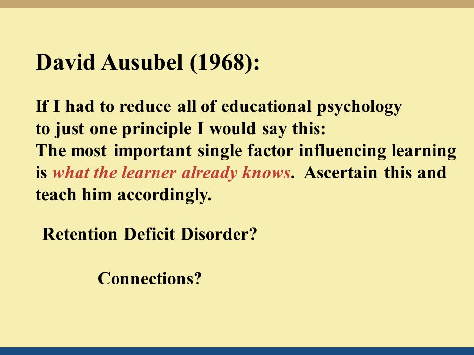 David Ausubel (1968): If I had to reduce all of educational psychology to just one principle I would say this: The most important single factor influencing learning is what the learner already knows.