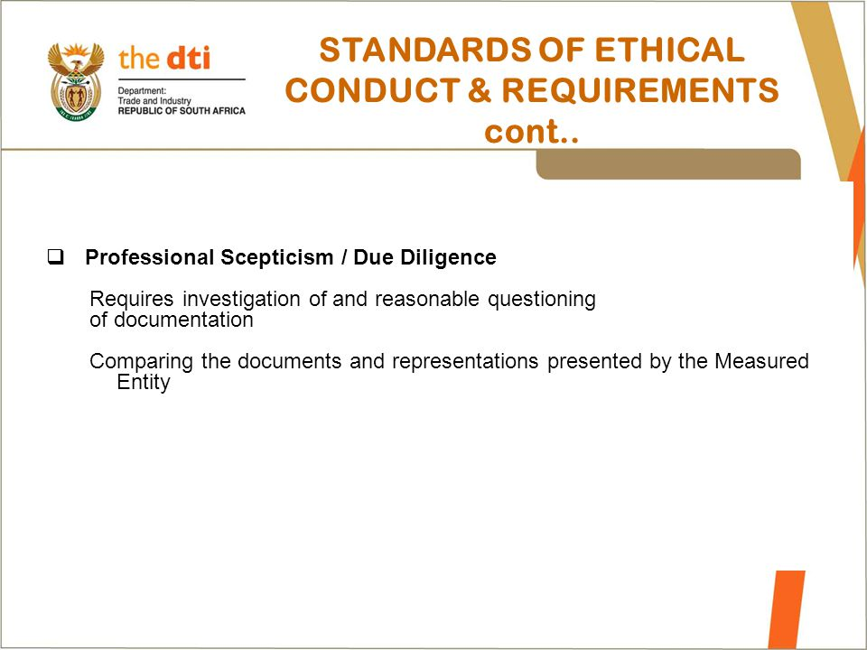 STANDARDS OF ETHICAL CONDUCT & REQUIREMENTS cont..  Professional Scepticism / Due Diligence Requires investigation of and reasonable questioning of d